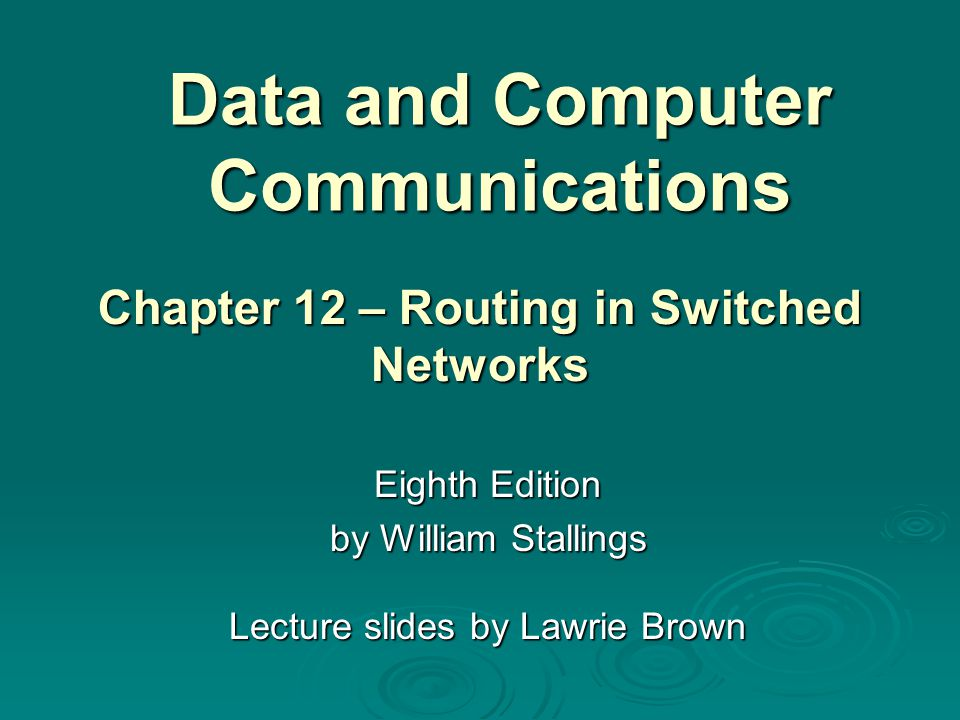 Data and Computer Communications Eighth Edition by William Stallings Lecture slides by Lawrie Brown Chapter 12 – Routing in Switched Networks