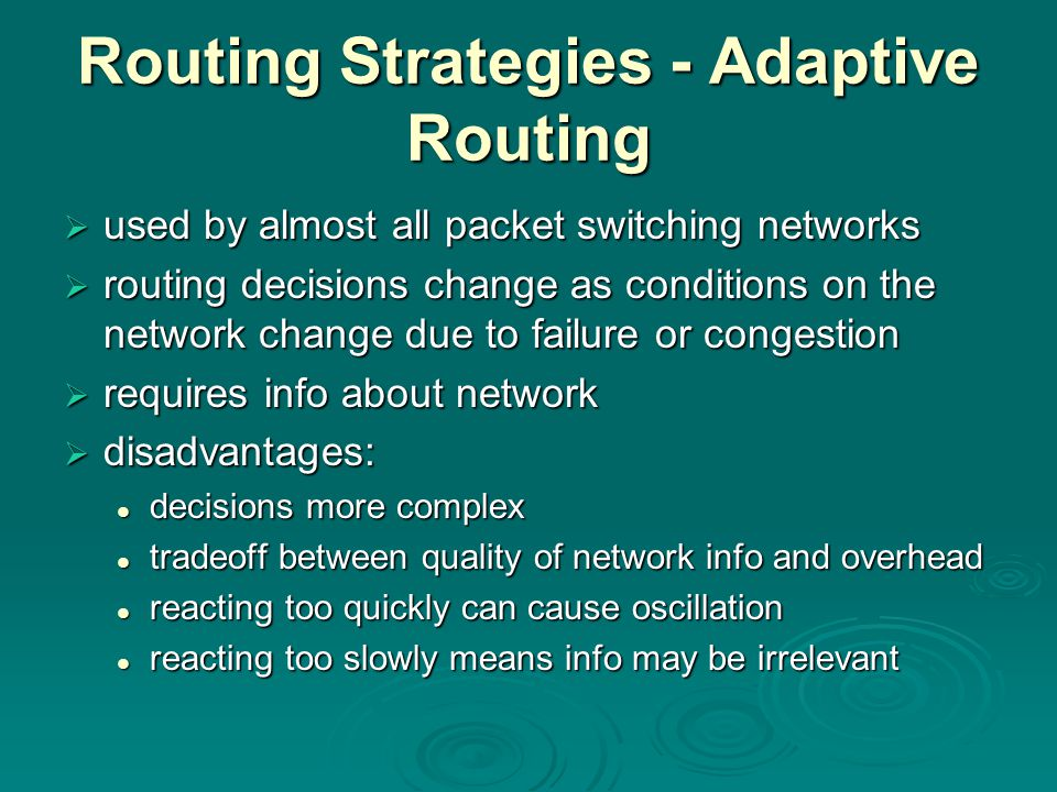 Routing Strategies - Adaptive Routing  used by almost all packet switching networks  routing decisions change as conditions on the network change due to failure or congestion  requires info about network  disadvantages: decisions more complex decisions more complex tradeoff between quality of network info and overhead tradeoff between quality of network info and overhead reacting too quickly can cause oscillation reacting too quickly can cause oscillation reacting too slowly means info may be irrelevant reacting too slowly means info may be irrelevant