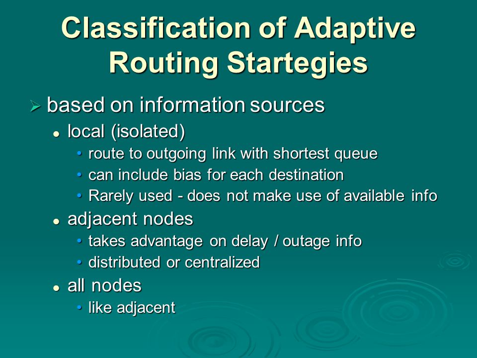 Classification of Adaptive Routing Startegies  based on information sources local (isolated) local (isolated) route to outgoing link with shortest queueroute to outgoing link with shortest queue can include bias for each destinationcan include bias for each destination Rarely used - does not make use of available infoRarely used - does not make use of available info adjacent nodes adjacent nodes takes advantage on delay / outage infotakes advantage on delay / outage info distributed or centralizeddistributed or centralized all nodes all nodes like adjacentlike adjacent