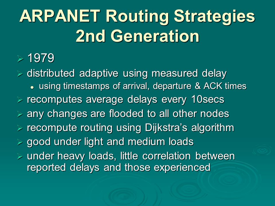 ARPANET Routing Strategies 2nd Generation  1979  distributed adaptive using measured delay using timestamps of arrival, departure & ACK times using timestamps of arrival, departure & ACK times  recomputes average delays every 10secs  any changes are flooded to all other nodes  recompute routing using Dijkstra's algorithm  good under light and medium loads  under heavy loads, little correlation between reported delays and those experienced
