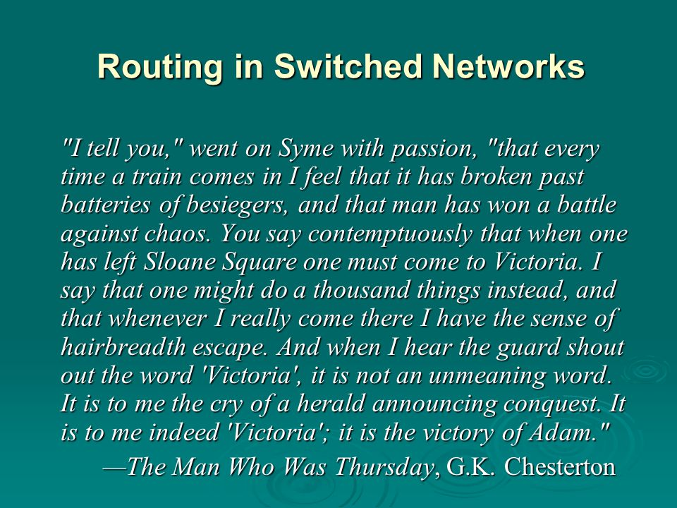 Routing in Switched Networks I tell you, went on Syme with passion, that every time a train comes in I feel that it has broken past batteries of besiegers, and that man has won a battle against chaos.
