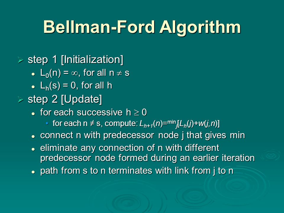 Bellman-Ford Algorithm  step 1 [Initialization] L 0 (n) = , for all n  s L 0 (n) = , for all n  s L h (s) = 0, for all h L h (s) = 0, for all h  step 2 [Update] for each successive h  0 for each successive h  0 for each n ≠ s, compute: L h+1 (n)= min j [L h (j)+w(j,n)]for each n ≠ s, compute: L h+1 (n)= min j [L h (j)+w(j,n)] connect n with predecessor node j that gives min connect n with predecessor node j that gives min eliminate any connection of n with different predecessor node formed during an earlier iteration eliminate any connection of n with different predecessor node formed during an earlier iteration path from s to n terminates with link from j to n path from s to n terminates with link from j to n