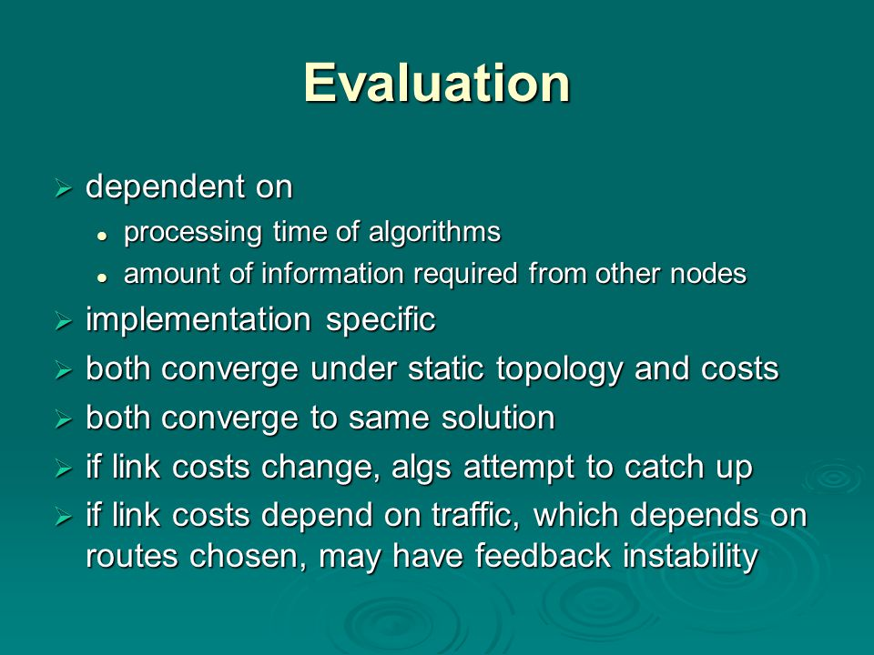 Evaluation  dependent on processing time of algorithms processing time of algorithms amount of information required from other nodes amount of information required from other nodes  implementation specific  both converge under static topology and costs  both converge to same solution  if link costs change, algs attempt to catch up  if link costs depend on traffic, which depends on routes chosen, may have feedback instability