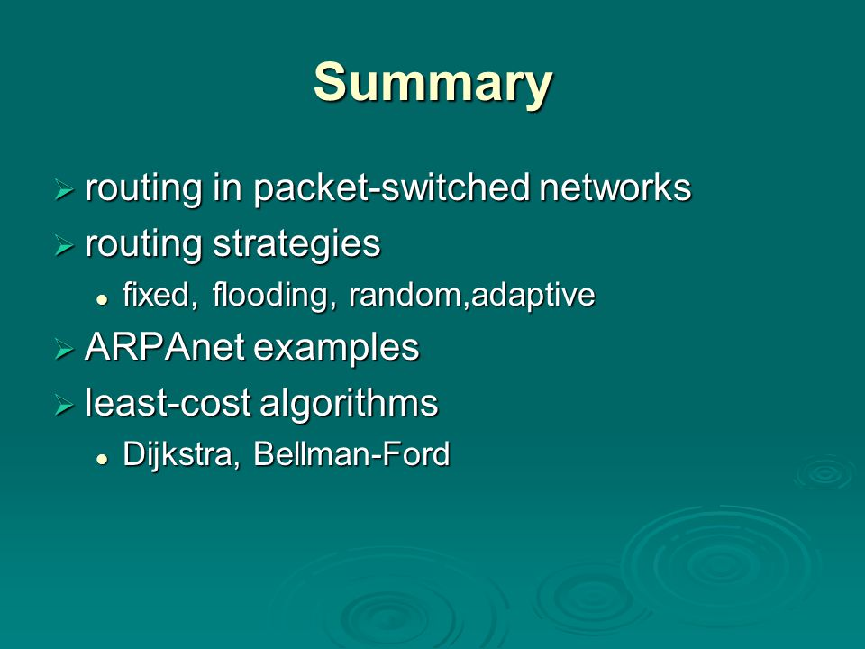 Summary  routing in packet-switched networks  routing strategies fixed, flooding, random,adaptive fixed, flooding, random,adaptive  ARPAnet examples  least-cost algorithms Dijkstra, Bellman-Ford Dijkstra, Bellman-Ford