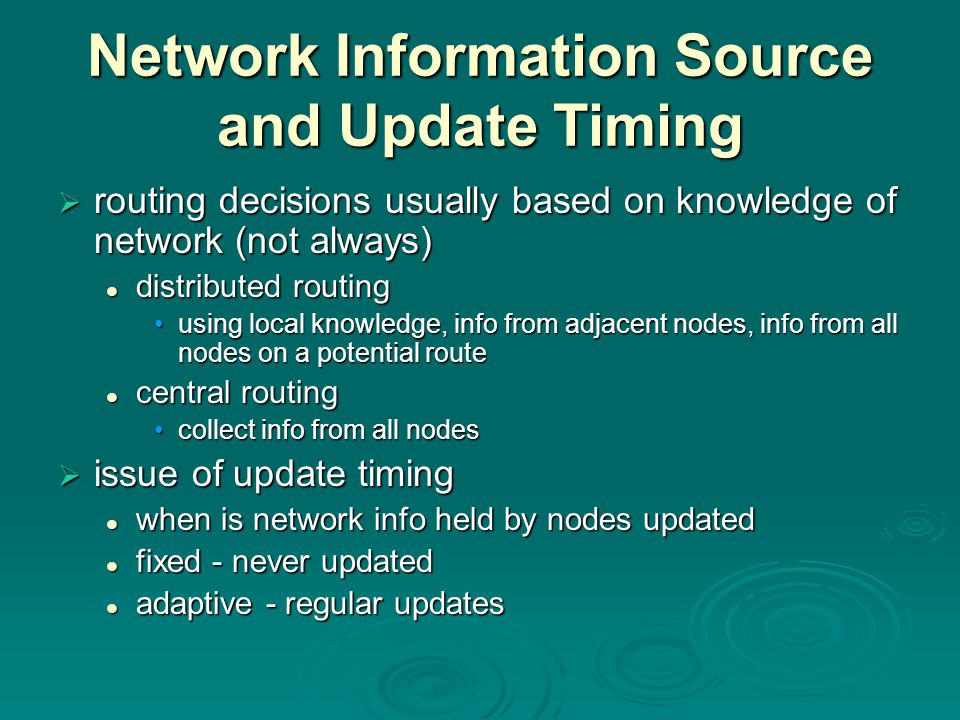 Network Information Source and Update Timing  routing decisions usually based on knowledge of network (not always) distributed routing distributed routing using local knowledge, info from adjacent nodes, info from all nodes on a potential routeusing local knowledge, info from adjacent nodes, info from all nodes on a potential route central routing central routing collect info from all nodescollect info from all nodes  issue of update timing when is network info held by nodes updated when is network info held by nodes updated fixed - never updated fixed - never updated adaptive - regular updates adaptive - regular updates
