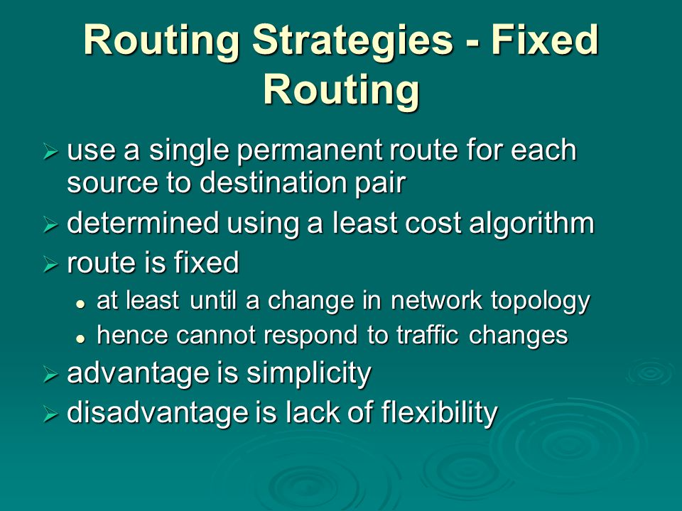 Routing Strategies - Fixed Routing  use a single permanent route for each source to destination pair  determined using a least cost algorithm  route is fixed at least until a change in network topology at least until a change in network topology hence cannot respond to traffic changes hence cannot respond to traffic changes  advantage is simplicity  disadvantage is lack of flexibility