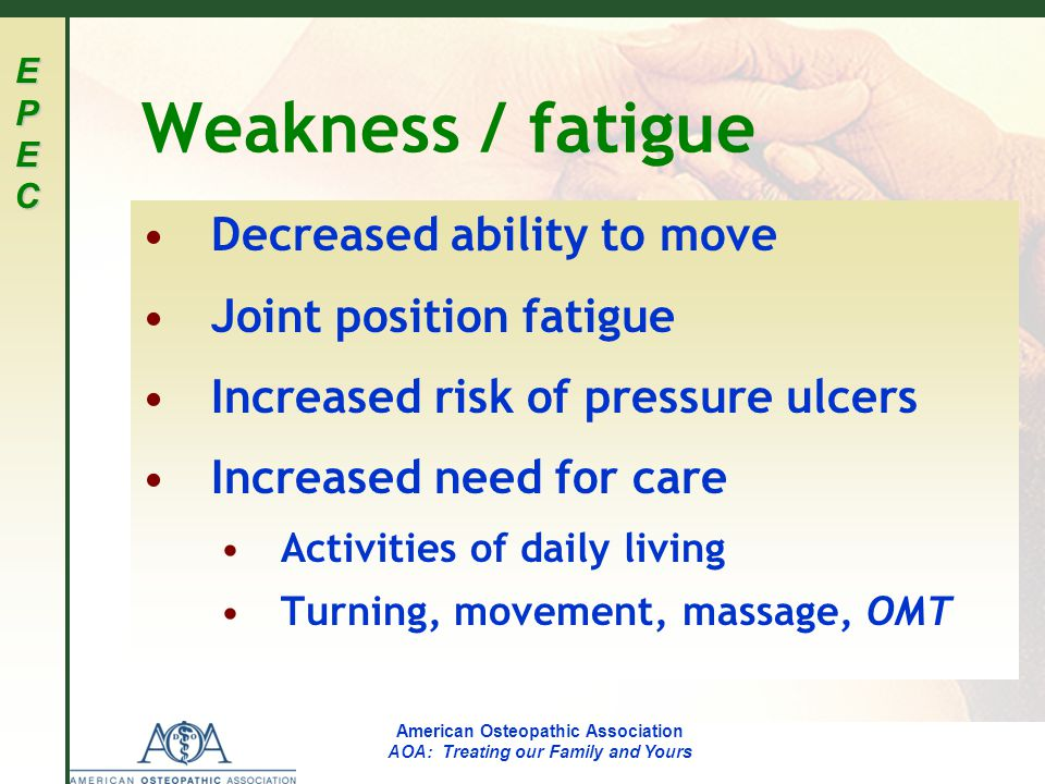 EPECEPECEPECEPEC American Osteopathic Association AOA: Treating our Family and Yours Weakness / fatigue Decreased ability to move Joint position fatigue Increased risk of pressure ulcers Increased need for care Activities of daily living Turning, movement, massage, OMT