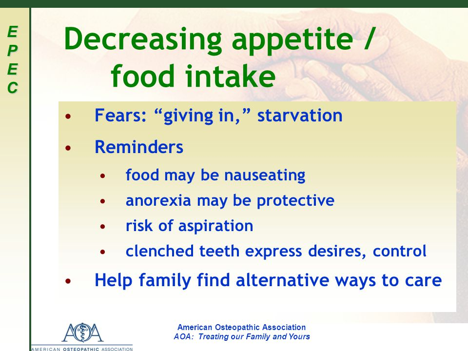 EPECEPECEPECEPEC American Osteopathic Association AOA: Treating our Family and Yours Decreasing appetite / food intake Fears: giving in, starvation Reminders food may be nauseating anorexia may be protective risk of aspiration clenched teeth express desires, control Help family find alternative ways to care