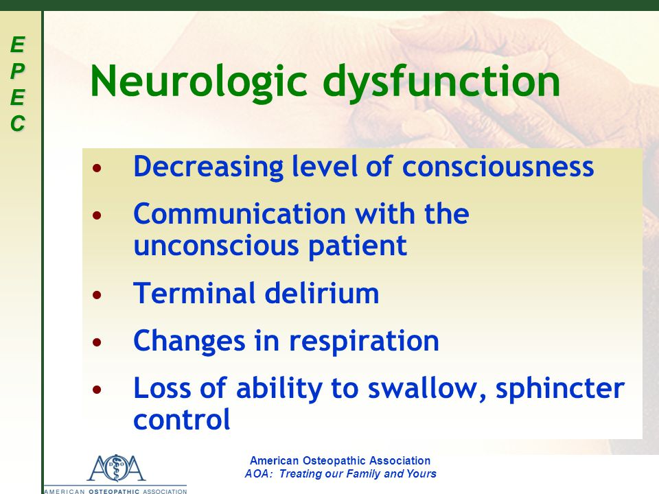 EPECEPECEPECEPEC American Osteopathic Association AOA: Treating our Family and Yours Neurologic dysfunction Decreasing level of consciousness Communication with the unconscious patient Terminal delirium Changes in respiration Loss of ability to swallow, sphincter control
