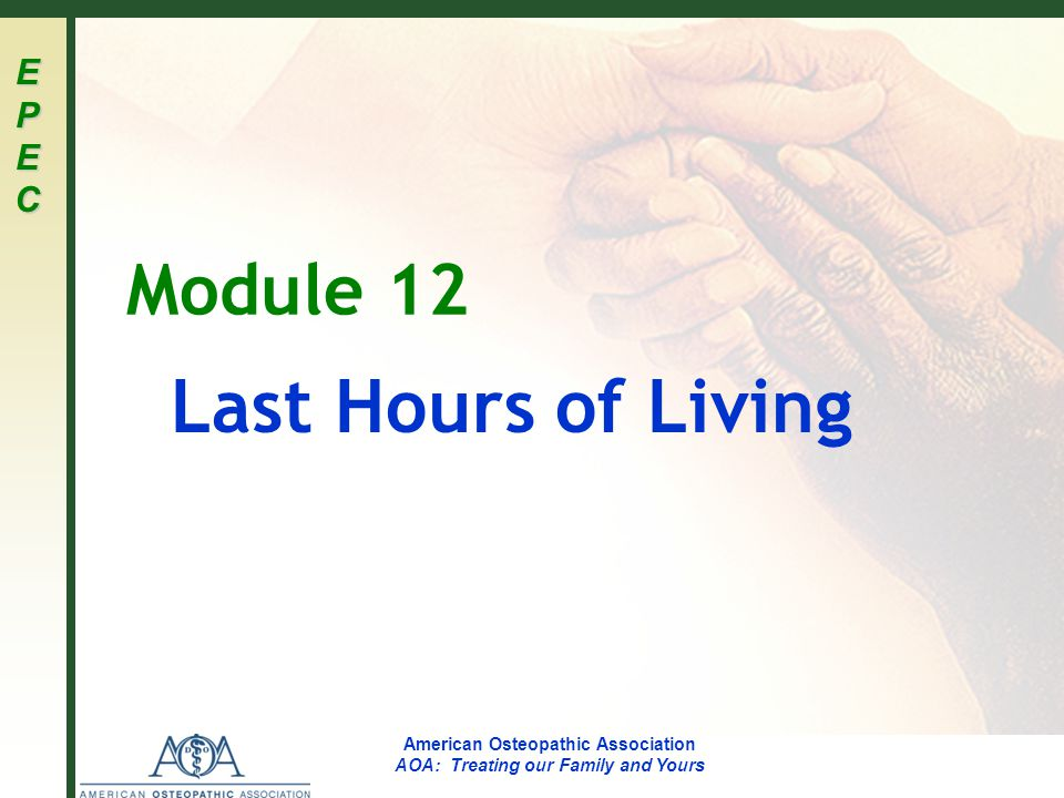 EPECEPECEPECEPEC American Osteopathic Association AOA: Treating our Family and Yours Module 12 Last Hours of Living