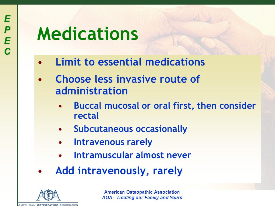 EPECEPECEPECEPEC American Osteopathic Association AOA: Treating our Family and Yours Medications Limit to essential medications Choose less invasive route of administration Buccal mucosal or oral first, then consider rectal Subcutaneous occasionally Intravenous rarely Intramuscular almost never Add intravenously, rarely