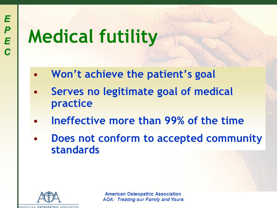 EPECEPECEPECEPEC American Osteopathic Association AOA: Treating our Family and Yours Medical futility Won't achieve the patient's goal Serves no legitimate goal of medical practice Ineffective more than 99% of the time Does not conform to accepted community standards