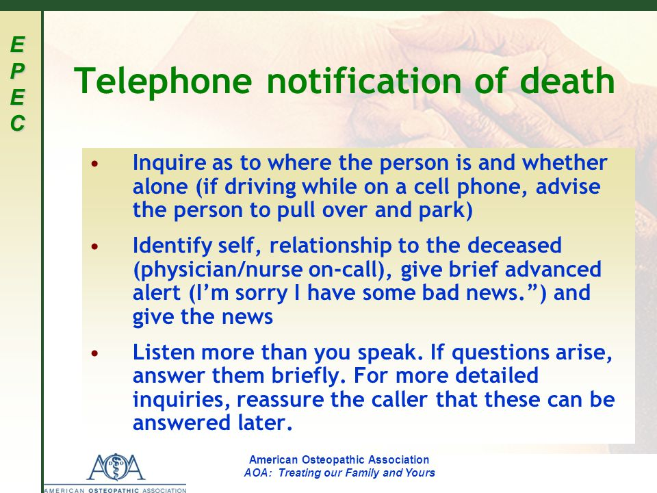 EPECEPECEPECEPEC American Osteopathic Association AOA: Treating our Family and Yours Telephone notification of death Inquire as to where the person is and whether alone (if driving while on a cell phone, advise the person to pull over and park) Identify self, relationship to the deceased (physician/nurse on-call), give brief advanced alert (I'm sorry I have some bad news. ) and give the news Listen more than you speak.