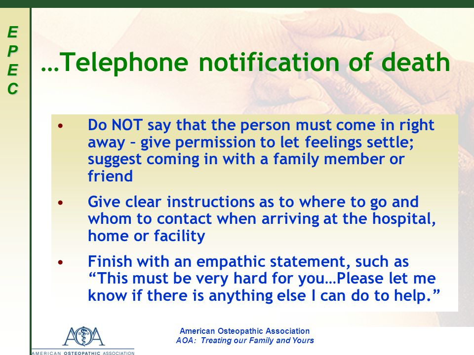 EPECEPECEPECEPEC American Osteopathic Association AOA: Treating our Family and Yours …Telephone notification of death Do NOT say that the person must come in right away – give permission to let feelings settle; suggest coming in with a family member or friend Give clear instructions as to where to go and whom to contact when arriving at the hospital, home or facility Finish with an empathic statement, such as This must be very hard for you…Please let me know if there is anything else I can do to help.