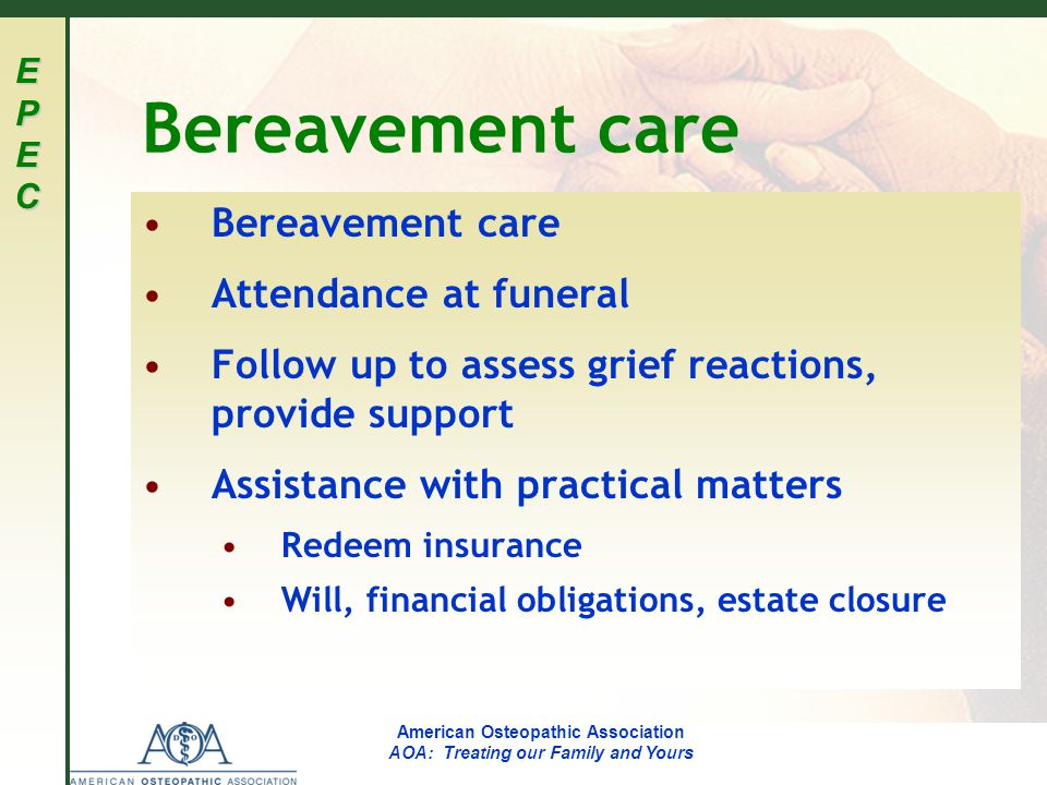 EPECEPECEPECEPEC American Osteopathic Association AOA: Treating our Family and Yours Bereavement care Attendance at funeral Follow up to assess grief reactions, provide support Assistance with practical matters Redeem insurance Will, financial obligations, estate closure