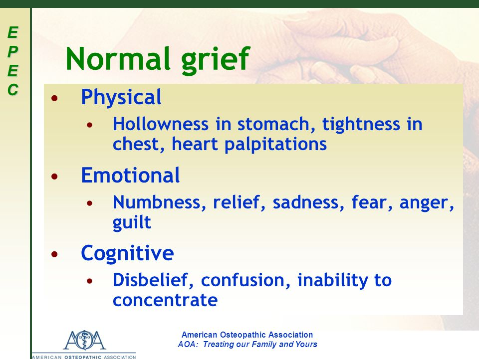 EPECEPECEPECEPEC American Osteopathic Association AOA: Treating our Family and Yours Normal grief Physical Hollowness in stomach, tightness in chest, heart palpitations Emotional Numbness, relief, sadness, fear, anger, guilt Cognitive Disbelief, confusion, inability to concentrate