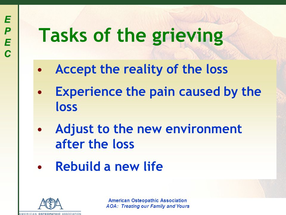 EPECEPECEPECEPEC American Osteopathic Association AOA: Treating our Family and Yours Tasks of the grieving Accept the reality of the loss Experience the pain caused by the loss Adjust to the new environment after the loss Rebuild a new life