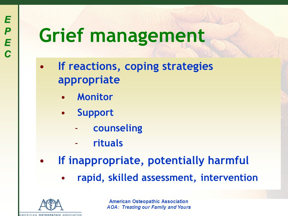 EPECEPECEPECEPEC American Osteopathic Association AOA: Treating our Family and Yours Grief management If reactions, coping strategies appropriate Monitor Support ­ counseling ­ rituals If inappropriate, potentially harmful rapid, skilled assessment, intervention
