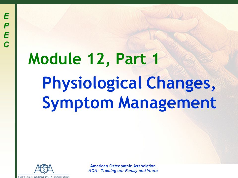 EPECEPECEPECEPEC American Osteopathic Association AOA: Treating our Family and Yours Module 12, Part 1 Physiological Changes, Symptom Management