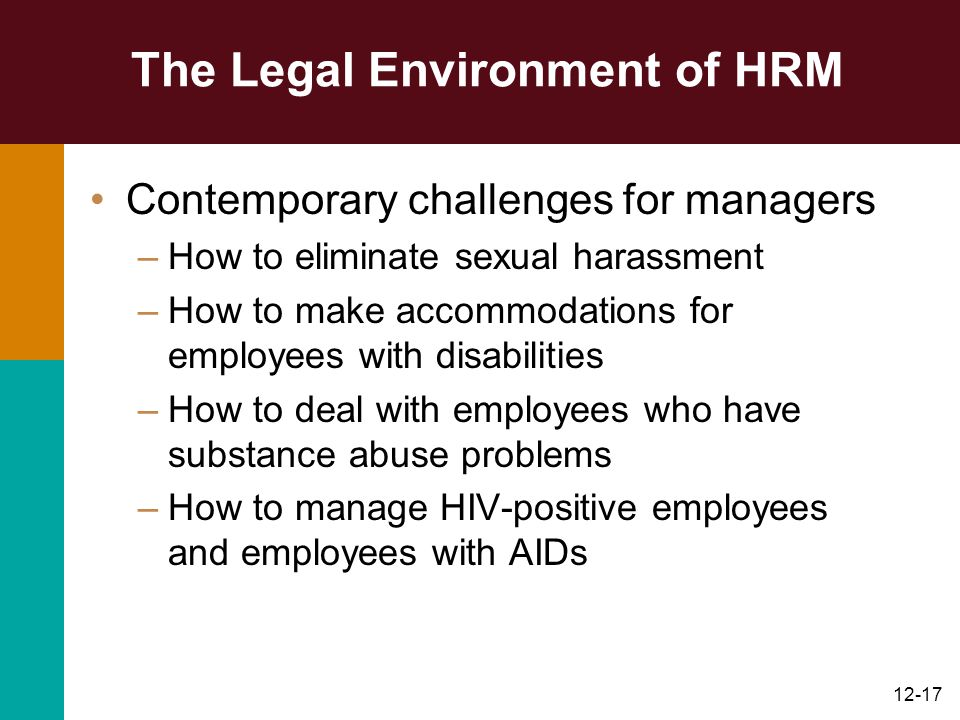 12-17 The Legal Environment of HRM Contemporary challenges for managers –How to eliminate sexual harassment –How to make accommodations for employees