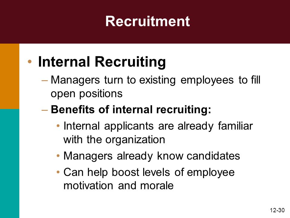 12-30 Recruitment Internal Recruiting –Managers turn to existing employees to fill open positions –Benefits of internal recruiting: Internal applicant