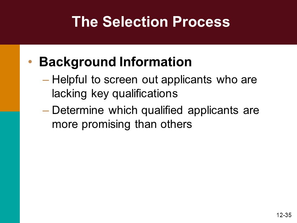 12-35 The Selection Process Background Information –Helpful to screen out applicants who are lacking key qualifications –Determine which qualified app