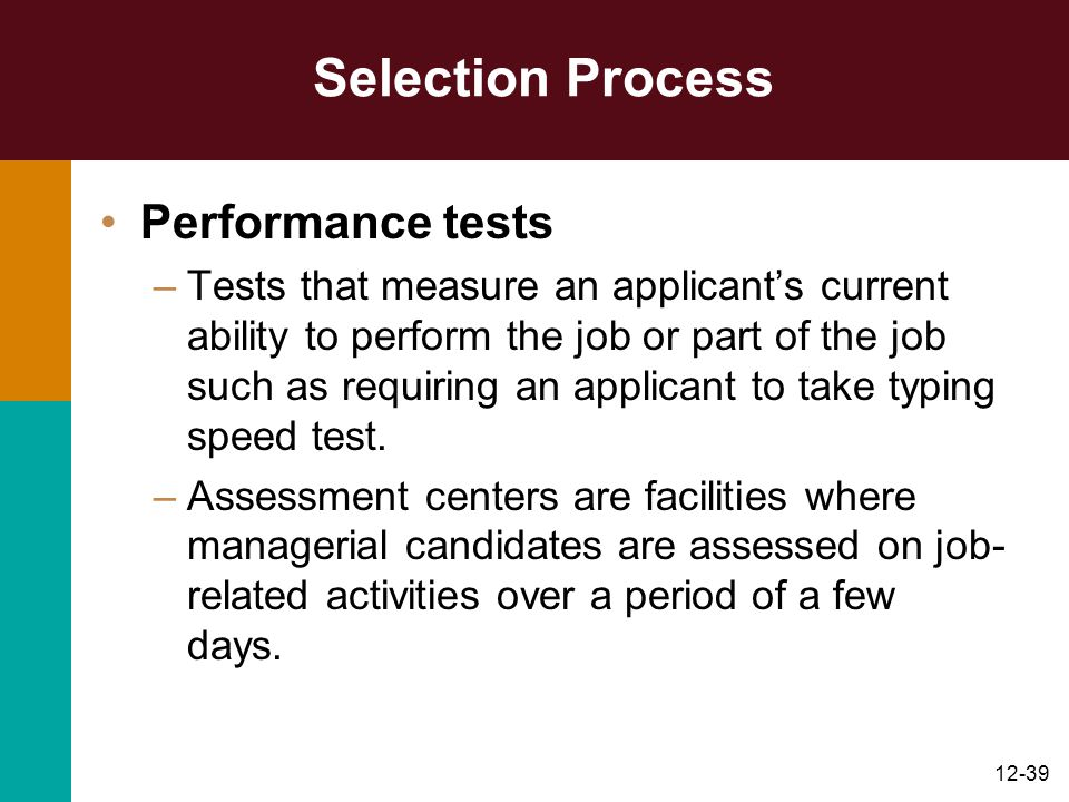 12-39 Selection Process Performance tests –Tests that measure an applicant's current ability to perform the job or part of the job such as requiring a