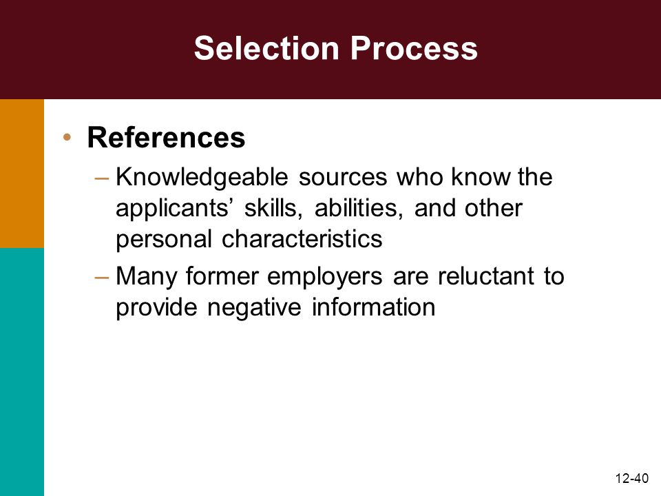 12-40 Selection Process References –Knowledgeable sources who know the applicants' skills, abilities, and other personal characteristics –Many former