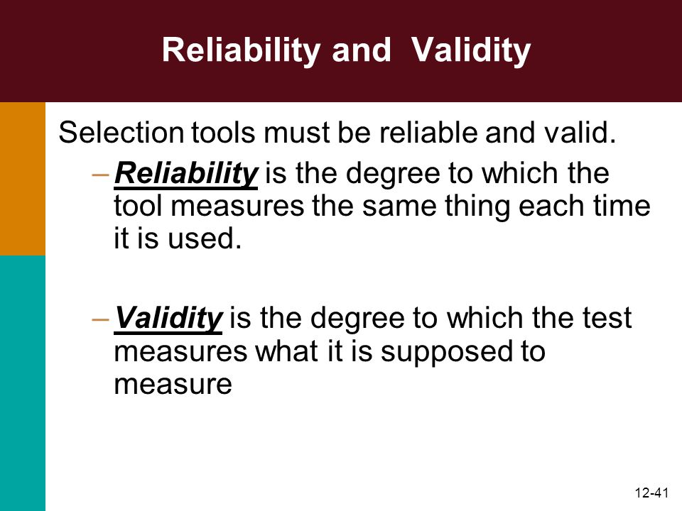 12-41 Reliability and Validity Selection tools must be reliable and valid. –Reliability is the degree to which the tool measures the same thing each t