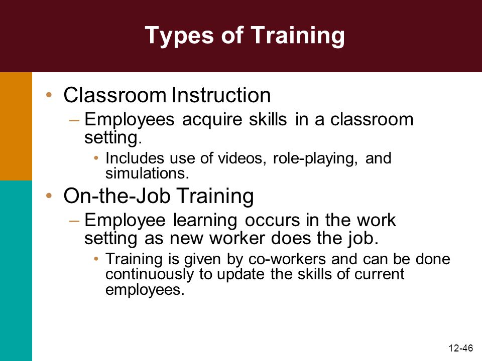 12-46 Types of Training Classroom Instruction –Employees acquire skills in a classroom setting. Includes use of videos, role-playing, and simulations.