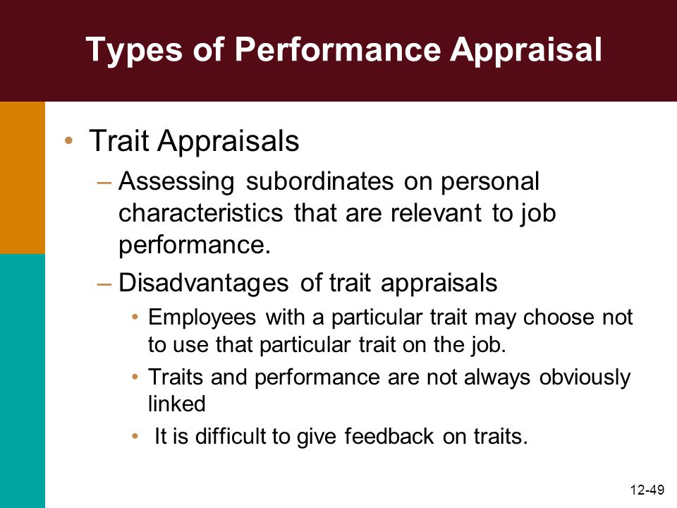 12-49 Types of Performance Appraisal Trait Appraisals –Assessing subordinates on personal characteristics that are relevant to job performance. –Disad