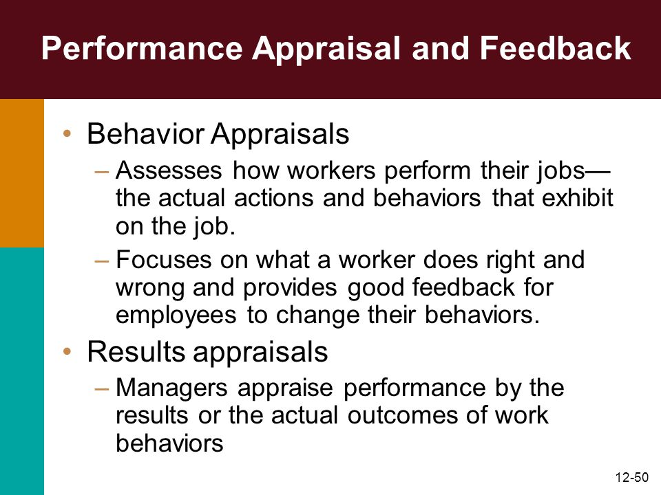 12-50 Performance Appraisal and Feedback Behavior Appraisals –Assesses how workers perform their jobs— the actual actions and behaviors that exhibit o