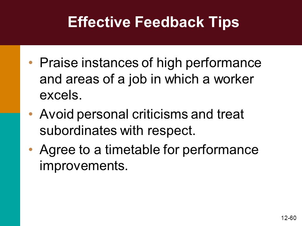 12-60 Effective Feedback Tips Praise instances of high performance and areas of a job in which a worker excels. Avoid personal criticisms and treat su