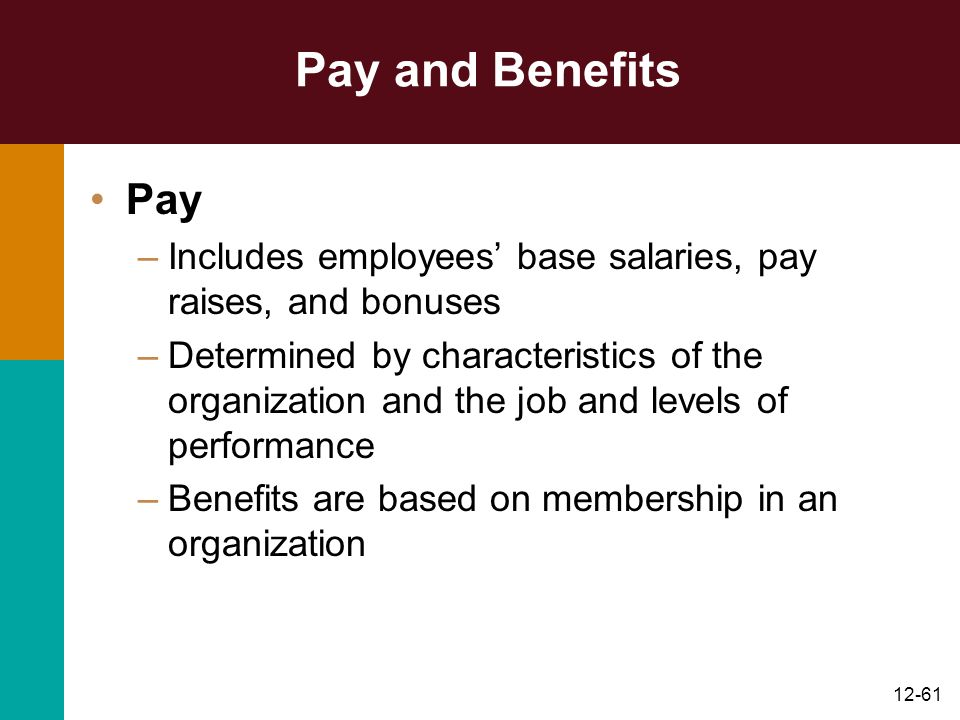 12-61 Pay and Benefits Pay –Includes employees' base salaries, pay raises, and bonuses –Determined by characteristics of the organization and the job