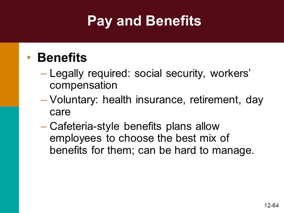 12-64 Pay and Benefits Benefits –Legally required: social security, workers' compensation –Voluntary: health insurance, retirement, day care –Cafeteri