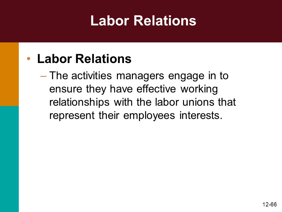 12-66 Labor Relations –The activities managers engage in to ensure they have effective working relationships with the labor unions that represent thei