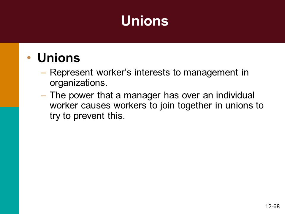 12-68 Unions –Represent worker's interests to management in organizations. –The power that a manager has over an individual worker causes workers to j