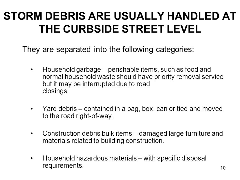 10 STORM DEBRIS ARE USUALLY HANDLED AT THE CURBSIDE STREET LEVEL They are separated into the following categories: Household garbage – perishable items, such as food and normal household waste should have priority removal service but it may be interrupted due to road closings.