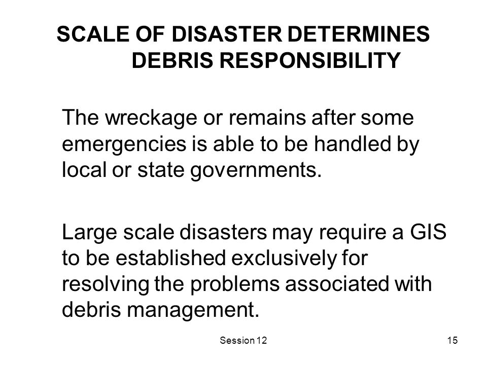 Session 1215 SCALE OF DISASTER DETERMINES DEBRIS RESPONSIBILITY The wreckage or remains after some emergencies is able to be handled by local or state governments.