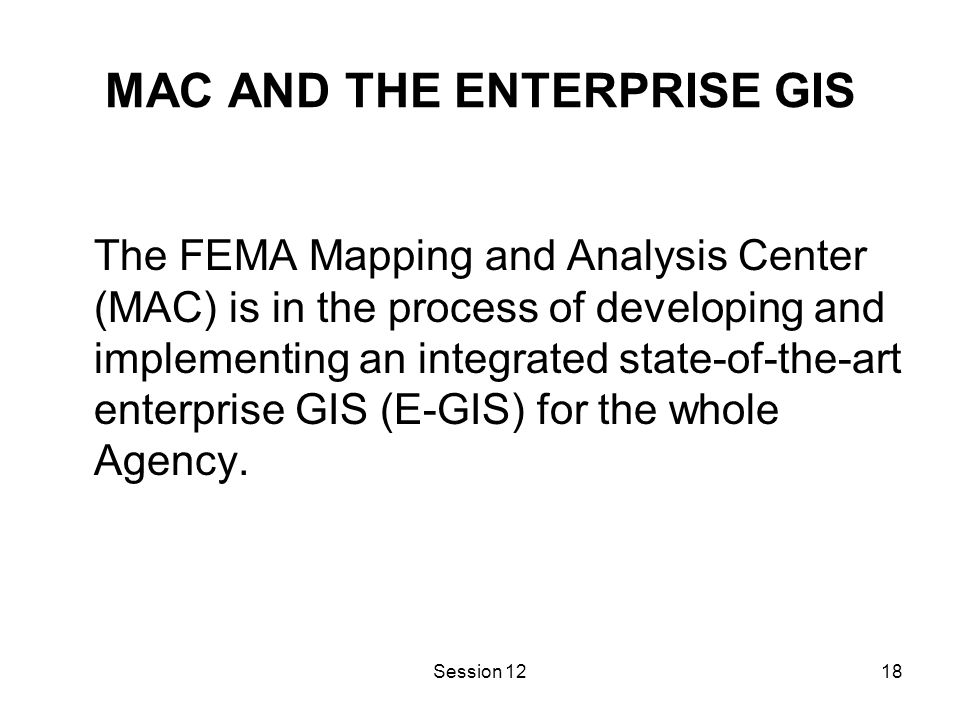 Session 1218 MAC AND THE ENTERPRISE GIS The FEMA Mapping and Analysis Center (MAC) is in the process of developing and implementing an integrated state-of-the-art enterprise GIS (E-GIS) for the whole Agency.