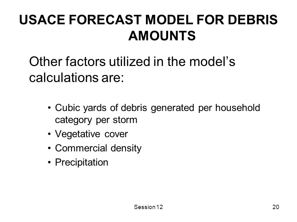 Session 1220 USACE FORECAST MODEL FOR DEBRIS AMOUNTS Other factors utilized in the model's calculations are: Cubic yards of debris generated per household category per storm Vegetative cover Commercial density Precipitation