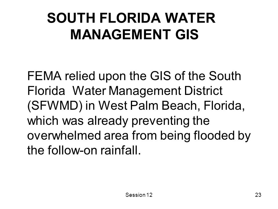 Session 1223 SOUTH FLORIDA WATER MANAGEMENT GIS FEMA relied upon the GIS of the South Florida Water Management District (SFWMD) in West Palm Beach, Florida, which was already preventing the overwhelmed area from being flooded by the follow-on rainfall.