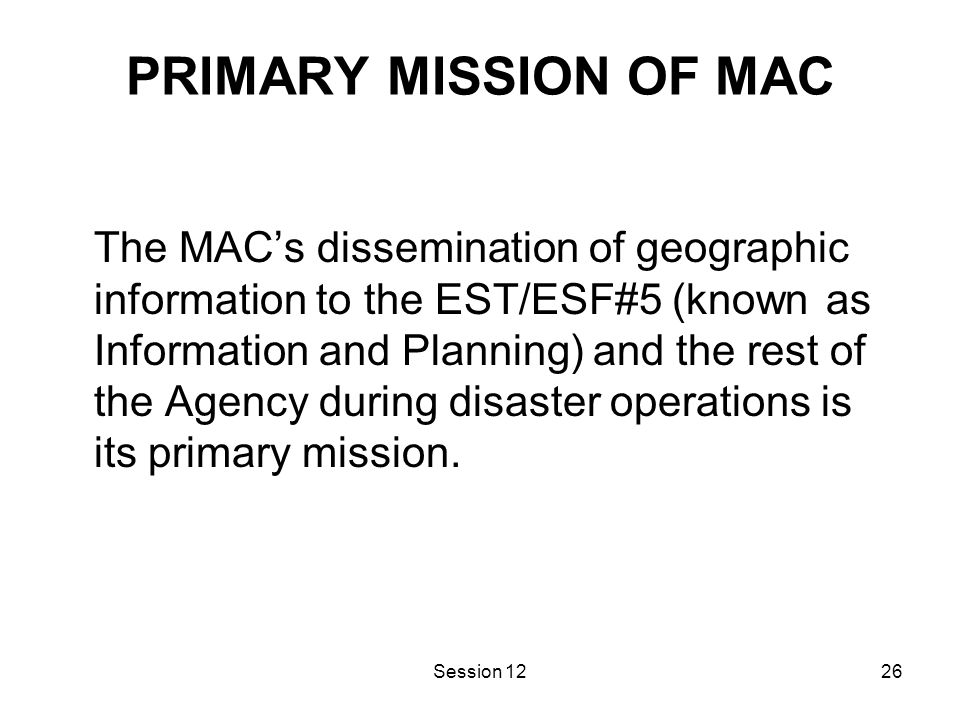 Session 1226 PRIMARY MISSION OF MAC The MAC's dissemination of geographic information to the EST/ESF#5 (known as Information and Planning) and the rest of the Agency during disaster operations is its primary mission.