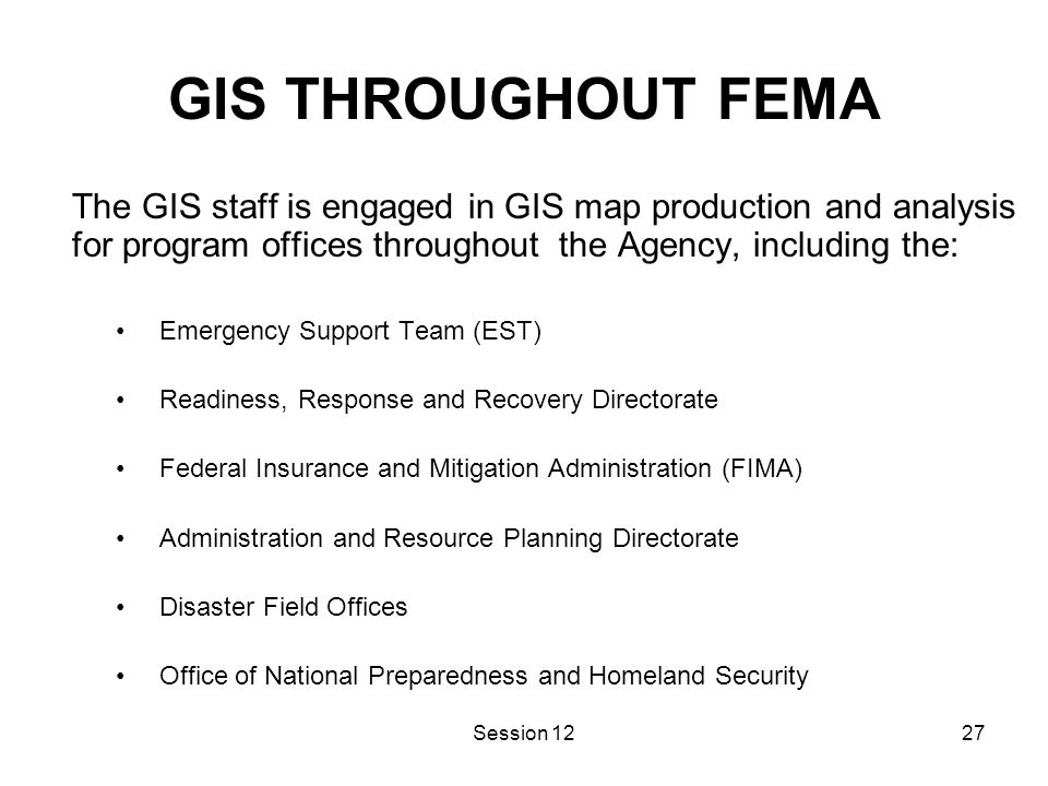 Session 1227 GIS THROUGHOUT FEMA The GIS staff is engaged in GIS map production and analysis for program offices throughout the Agency, including the: Emergency Support Team (EST) Readiness, Response and Recovery Directorate Federal Insurance and Mitigation Administration (FIMA) Administration and Resource Planning Directorate Disaster Field Offices Office of National Preparedness and Homeland Security