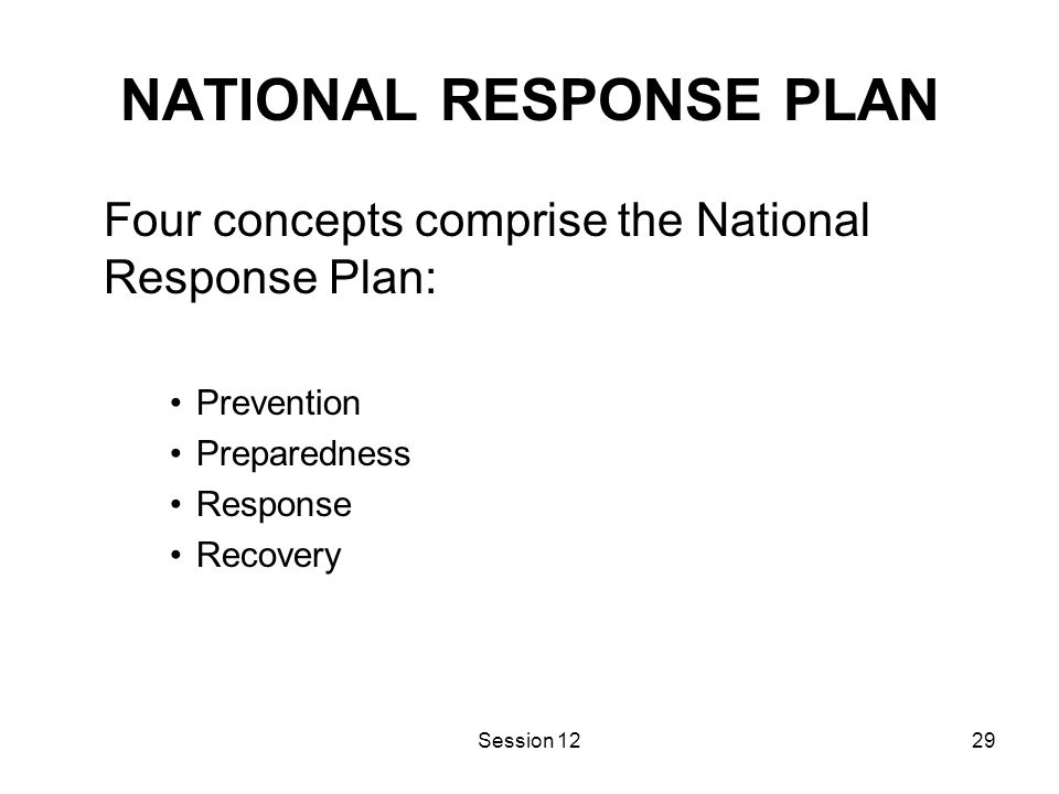 Session 1229 NATIONAL RESPONSE PLAN Four concepts comprise the National Response Plan: Prevention Preparedness Response Recovery