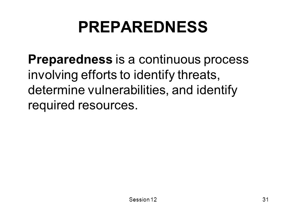 Session 1231 PREPAREDNESS Preparedness is a continuous process involving efforts to identify threats, determine vulnerabilities, and identify required resources.