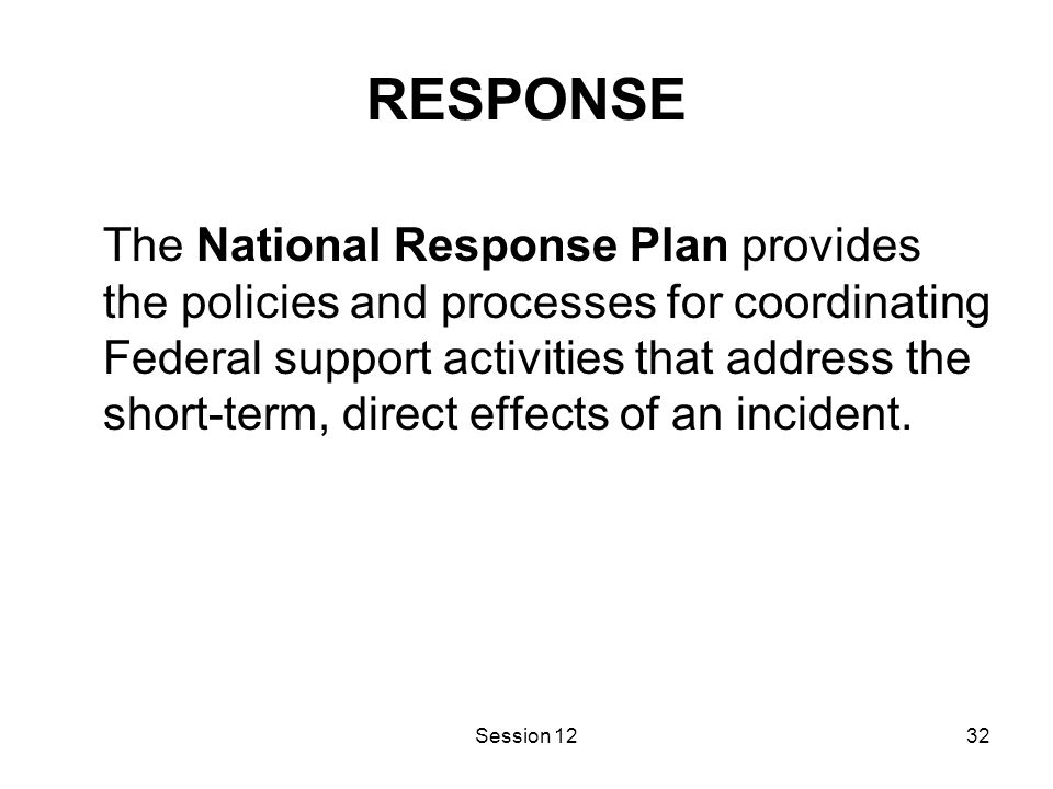Session 1232 RESPONSE The National Response Plan provides the policies and processes for coordinating Federal support activities that address the short-term, direct effects of an incident.