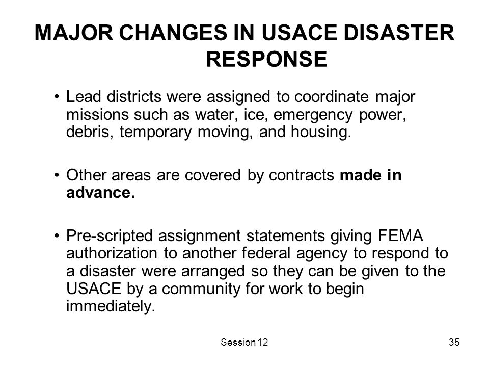 Session 1235 MAJOR CHANGES IN USACE DISASTER RESPONSE Lead districts were assigned to coordinate major missions such as water, ice, emergency power, debris, temporary moving, and housing.