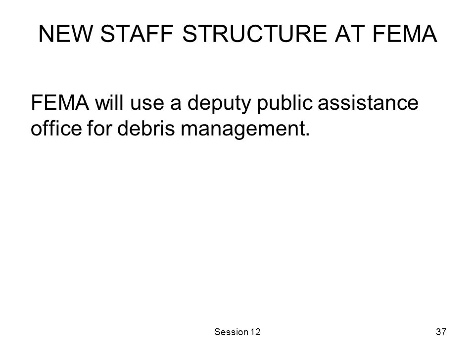 Session 1237 NEW STAFF STRUCTURE AT FEMA FEMA will use a deputy public assistance office for debris management.