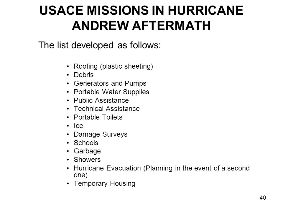 40 USACE MISSIONS IN HURRICANE ANDREW AFTERMATH The list developed as follows: Roofing (plastic sheeting) Debris Generators and Pumps Portable Water Supplies Public Assistance Technical Assistance Portable Toilets Ice Damage Surveys Schools Garbage Showers Hurricane Evacuation (Planning in the event of a second one) Temporary Housing